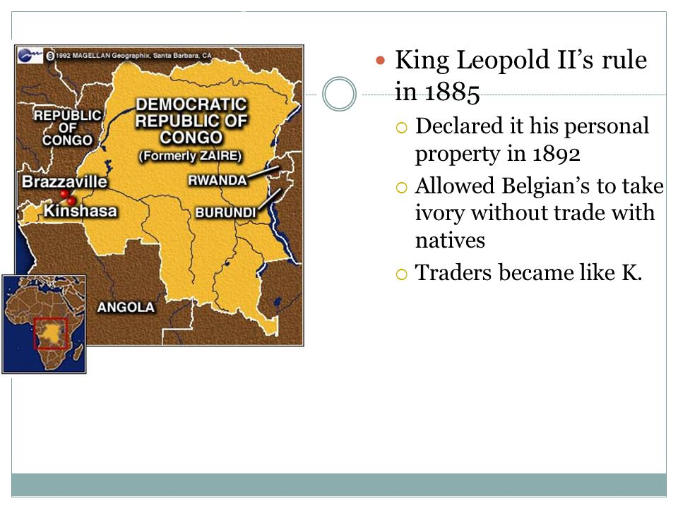 The Congo Free State King Leopold II's rule in 1885  Declared it his personal property in 1892  Allowed Belgian's to take ivory without trade with natives  Traders became like K.