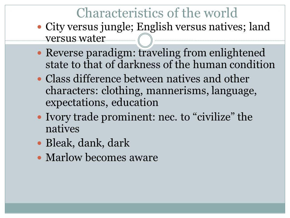 Characteristics of the world City versus jungle; English versus natives; land versus water Reverse paradigm: traveling from enlightened state to that of darkness of the human condition Class difference between natives and other characters: clothing, mannerisms, language, expectations, education Ivory trade prominent: nec.