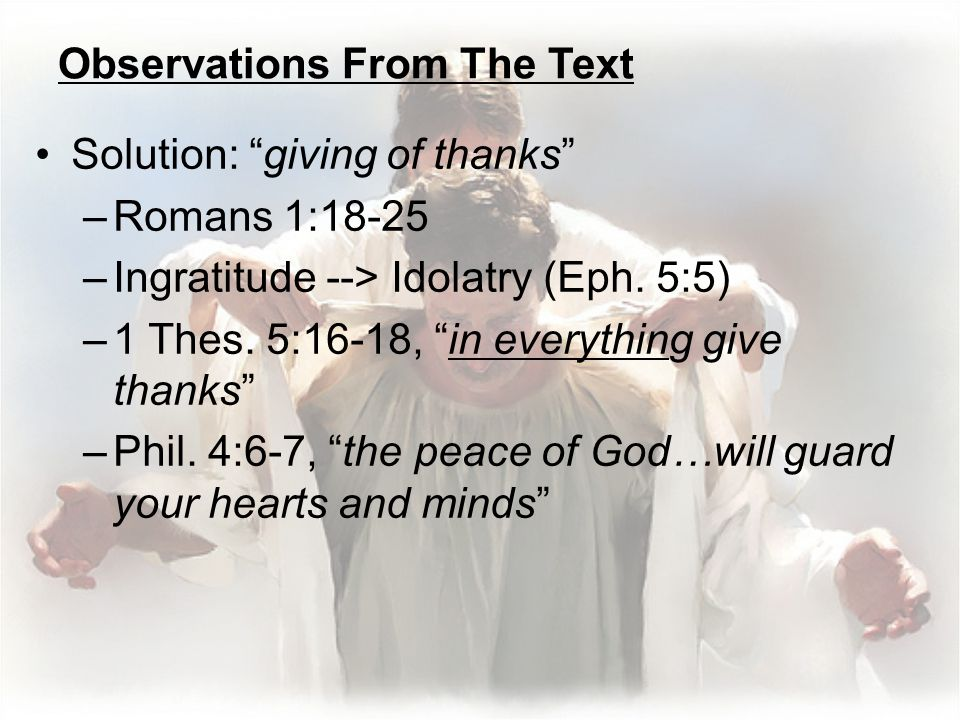 Observations From The Text Solution: giving of thanks –Romans 1:18-25 –Ingratitude --> Idolatry (Eph.