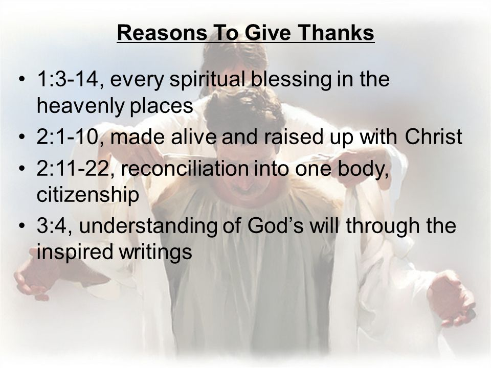 Reasons To Give Thanks 1:3-14, every spiritual blessing in the heavenly places 2:1-10, made alive and raised up with Christ 2:11-22, reconciliation into one body, citizenship 3:4, understanding of God's will through the inspired writings