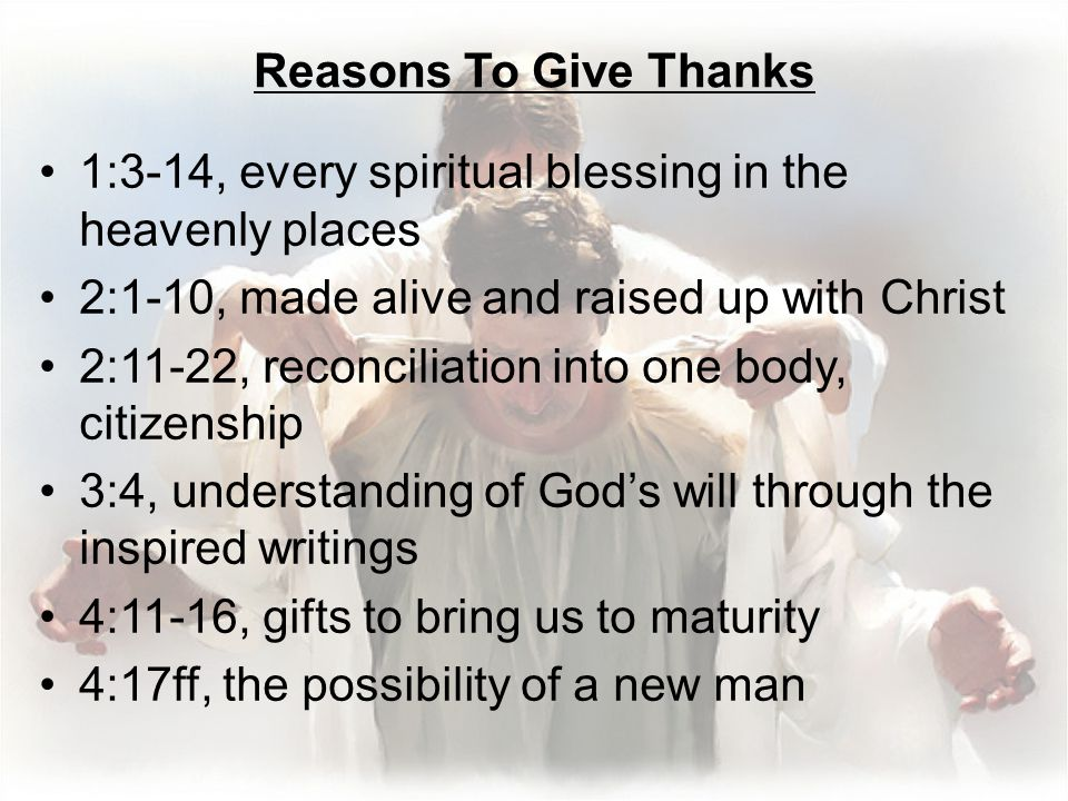 Reasons To Give Thanks 1:3-14, every spiritual blessing in the heavenly places 2:1-10, made alive and raised up with Christ 2:11-22, reconciliation into one body, citizenship 3:4, understanding of God's will through the inspired writings 4:11-16, gifts to bring us to maturity 4:17ff, the possibility of a new man