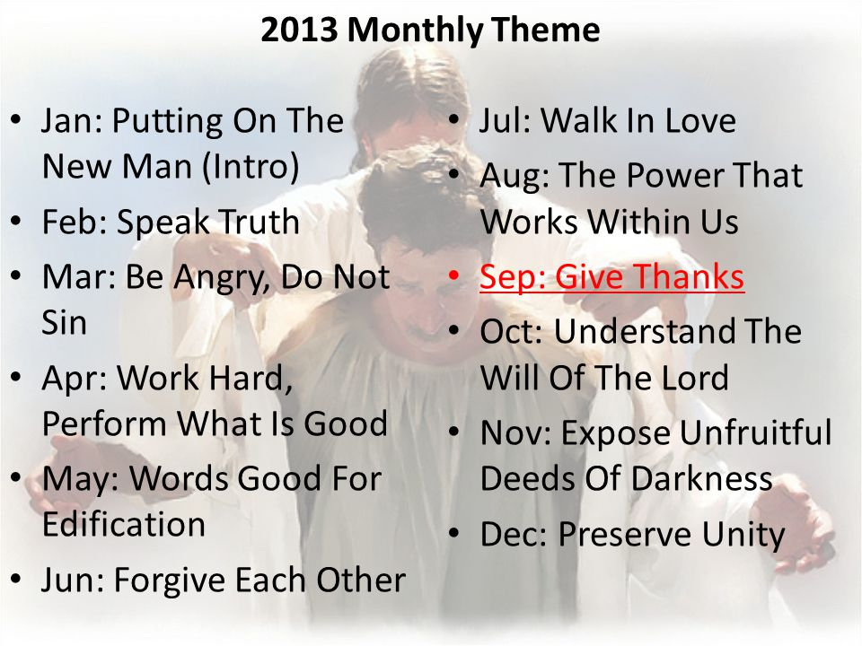 2013 Monthly Theme Jan: Putting On The New Man (Intro) Feb: Speak Truth Mar: Be Angry, Do Not Sin Apr: Work Hard, Perform What Is Good May: Words Good For Edification Jun: Forgive Each Other Jul: Walk In Love Aug: The Power That Works Within Us Sep: Give Thanks Oct: Understand The Will Of The Lord Nov: Expose Unfruitful Deeds Of Darkness Dec: Preserve Unity