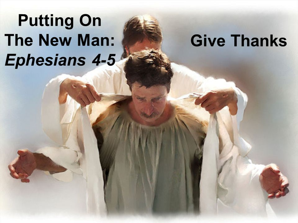 Putting On The New Man: Ephesians 4-5 Give Thanks
