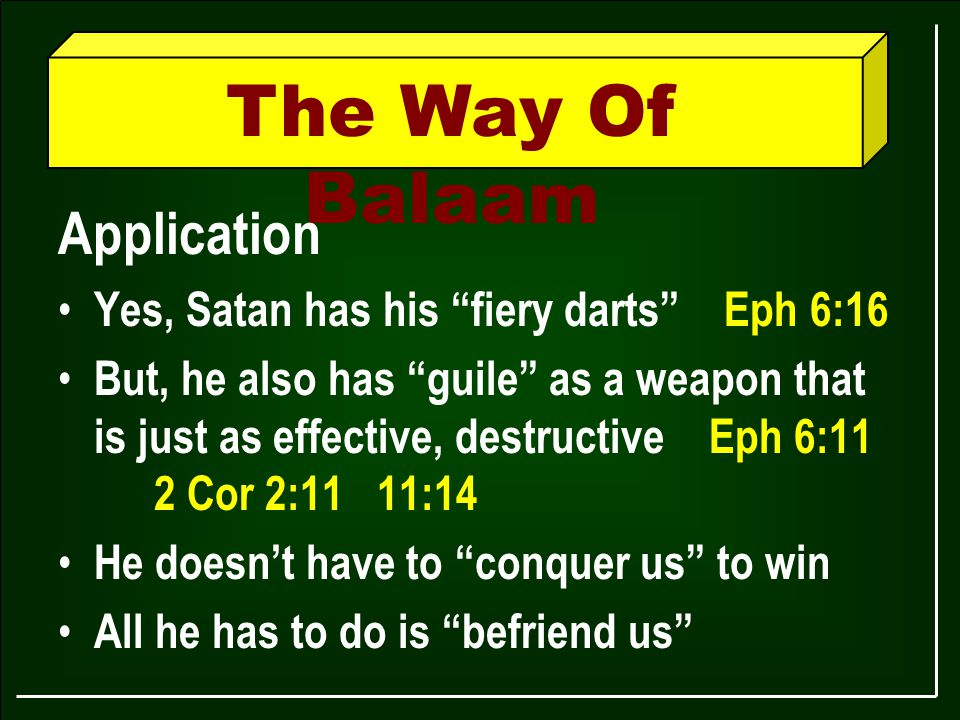 The Way Of Balaam Application Yes, Satan has his fiery darts Eph 6:16 But, he also has guile as a weapon that is just as effective, destructive Eph 6:11 2 Cor 2:11 11:14 He doesn't have to conquer us to win All he has to do is befriend us