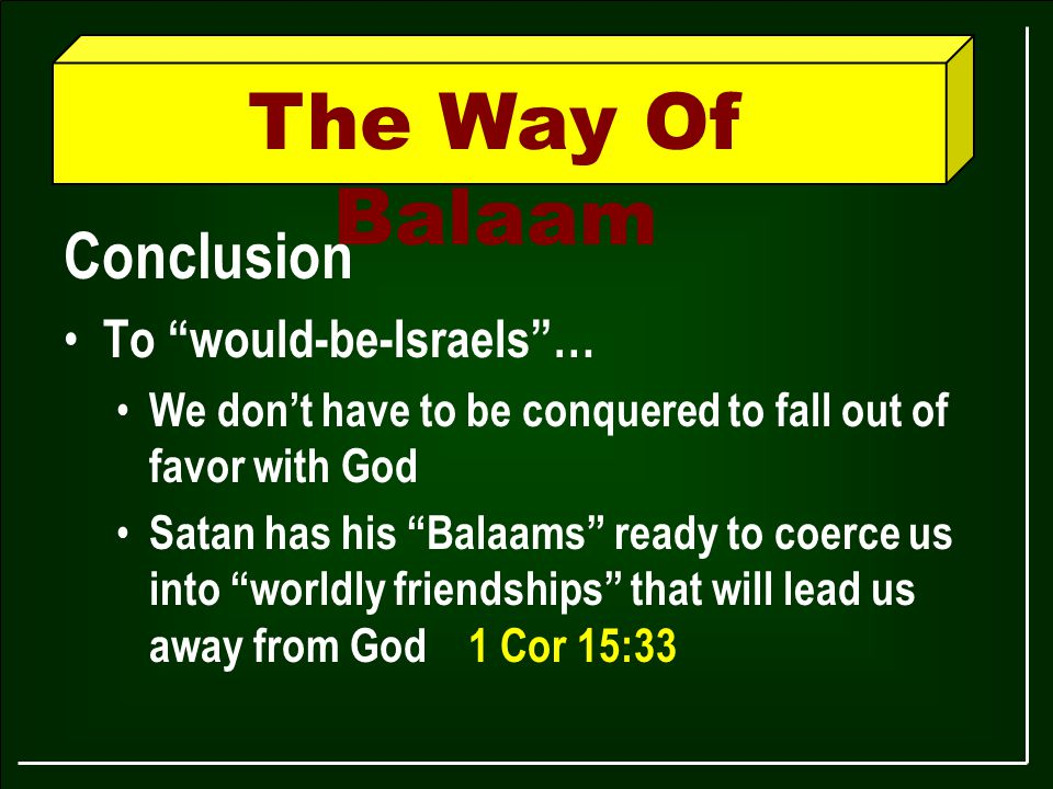 The Way Of Balaam Conclusion To would-be-Israels … We don't have to be conquered to fall out of favor with God Satan has his Balaams ready to coerce us into worldly friendships that will lead us away from God 1 Cor 15:33