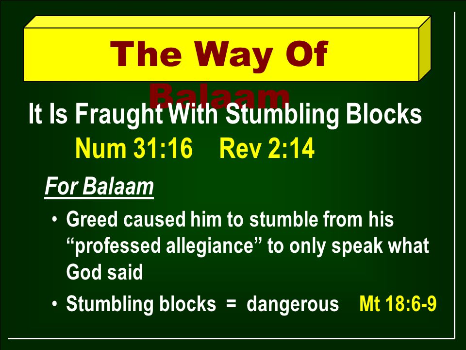 The Way Of Balaam It Is Fraught With Stumbling Blocks Num 31:16 Rev 2:14 For Balaam Greed caused him to stumble from his professed allegiance to only speak what God said Stumbling blocks = dangerous Mt 18:6-9