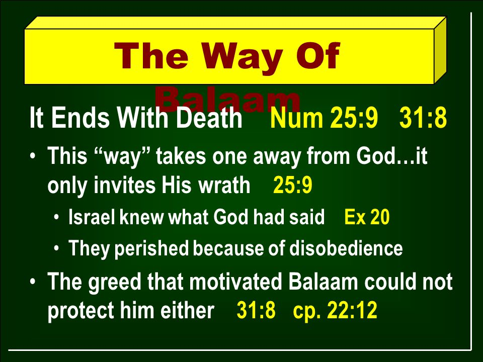 The Way Of Balaam It Ends With Death Num 25:9 31:8 This way takes one away from God…it only invites His wrath 25:9 Israel knew what God had said Ex 20 They perished because of disobedience The greed that motivated Balaam could not protect him either 31:8 cp.