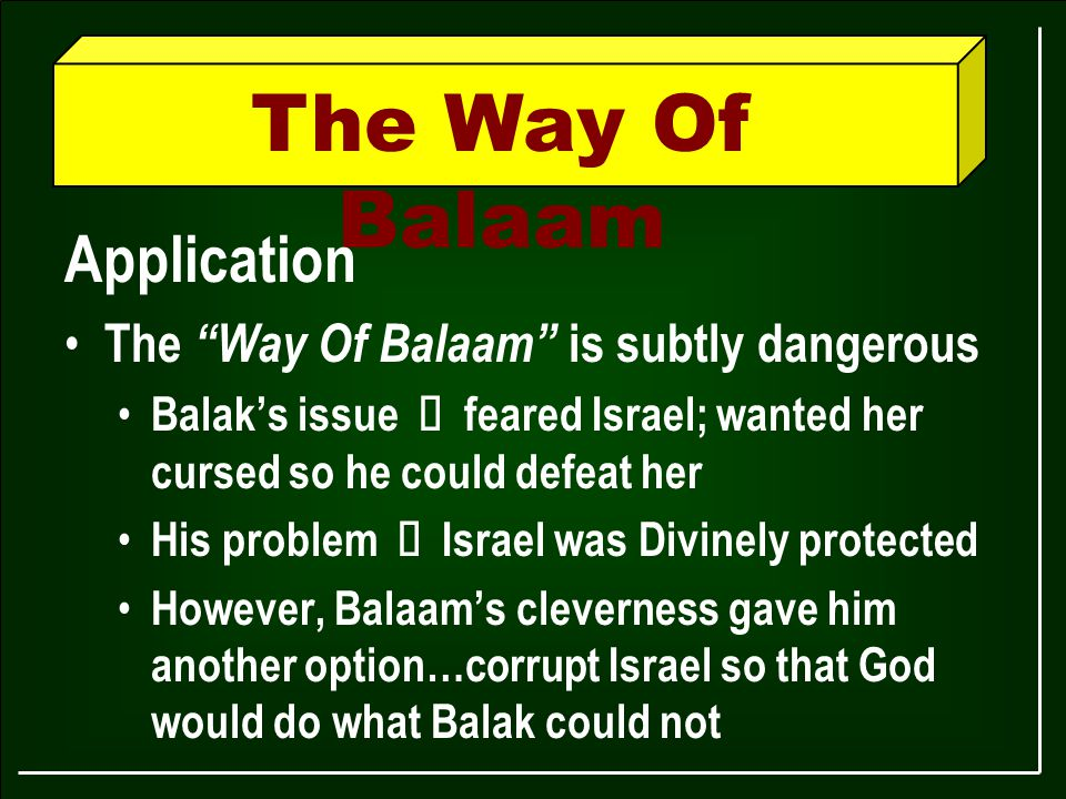 The Way Of Balaam Application The Way Of Balaam is subtly dangerous Balak's issue Ù feared Israel; wanted her cursed so he could defeat her His problem Ù Israel was Divinely protected However, Balaam's cleverness gave him another option…corrupt Israel so that God would do what Balak could not