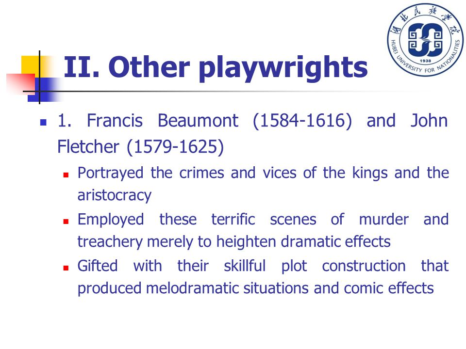 II. Other playwrights 1. Francis Beaumont (1584-1616) and John Fletcher (1579-1625) Portrayed the crimes and vices of the kings and the aristocracy Em