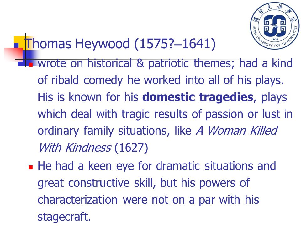 Thomas Heywood (1575? – 1641) wrote on historical & patriotic themes; had a kind of ribald comedy he worked into all of his plays. His is known for hi