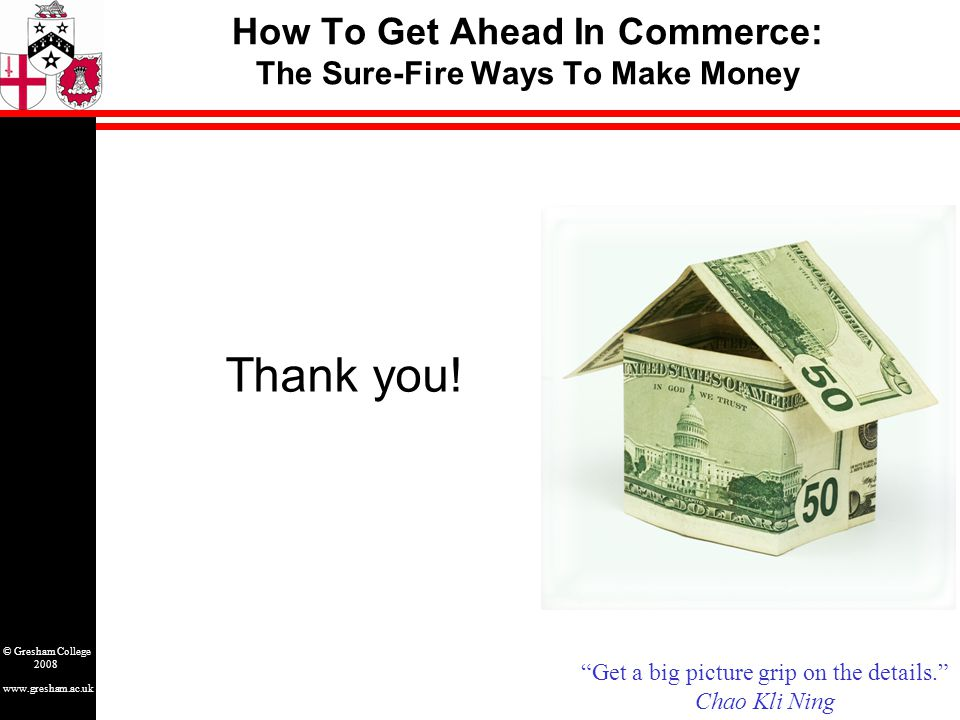 www.gresham.ac.uk © Gresham College 2008 How To Get Ahead In Commerce: The Sure-Fire Ways To Make Money Thank you.