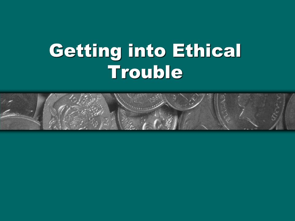 Getting into Ethical Trouble