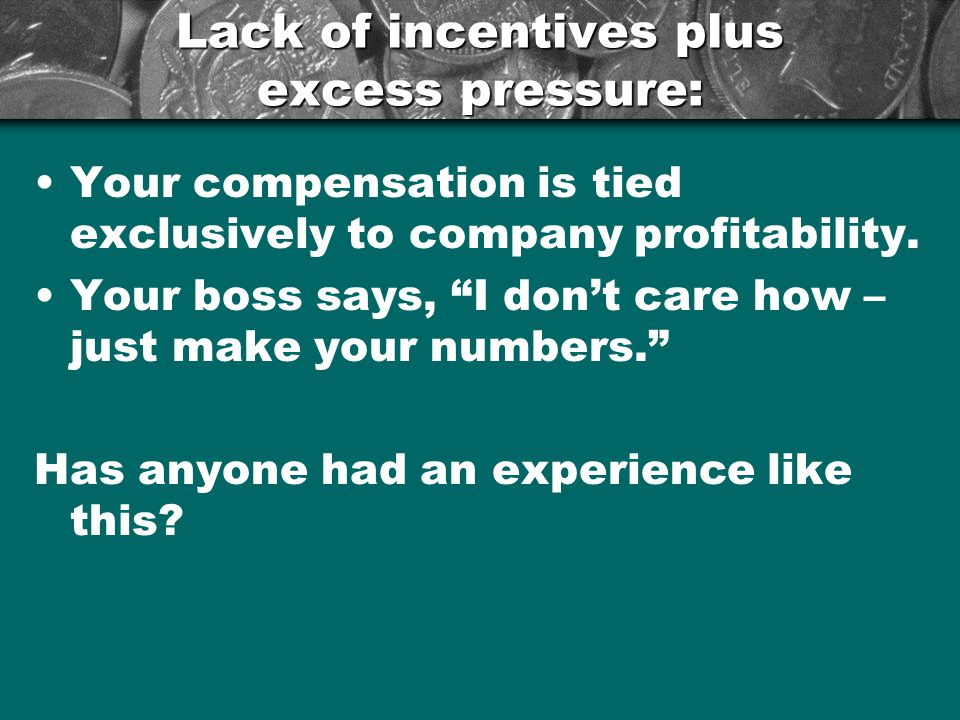 Lack of incentives plus excess pressure: Your compensation is tied exclusively to company profitability.