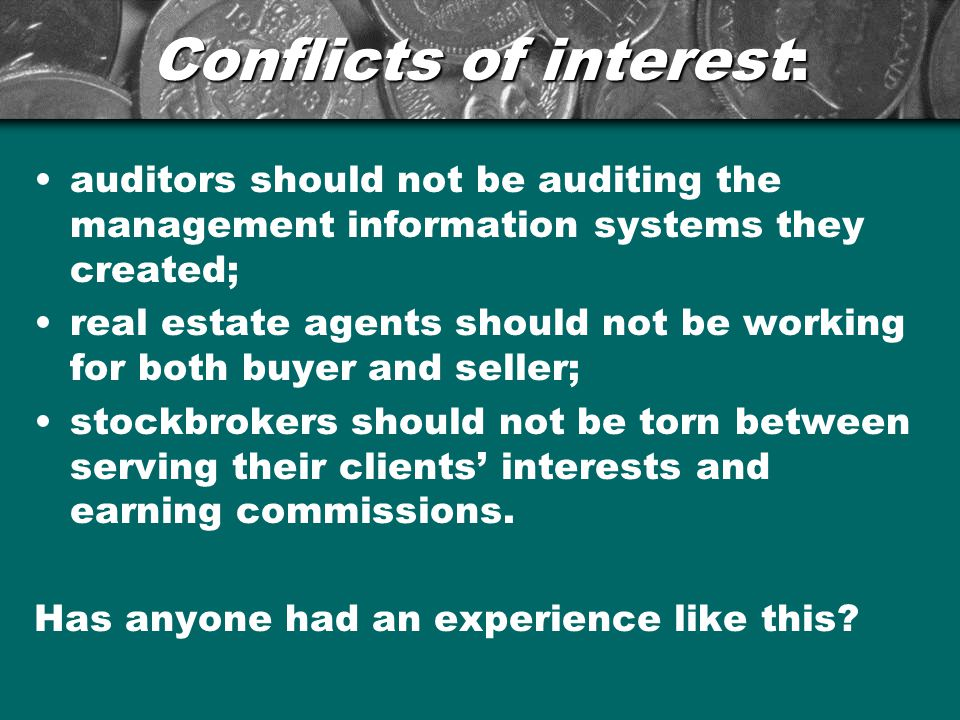 Conflicts of interest: auditors should not be auditing the management information systems they created; real estate agents should not be working for both buyer and seller; stockbrokers should not be torn between serving their clients' interests and earning commissions.