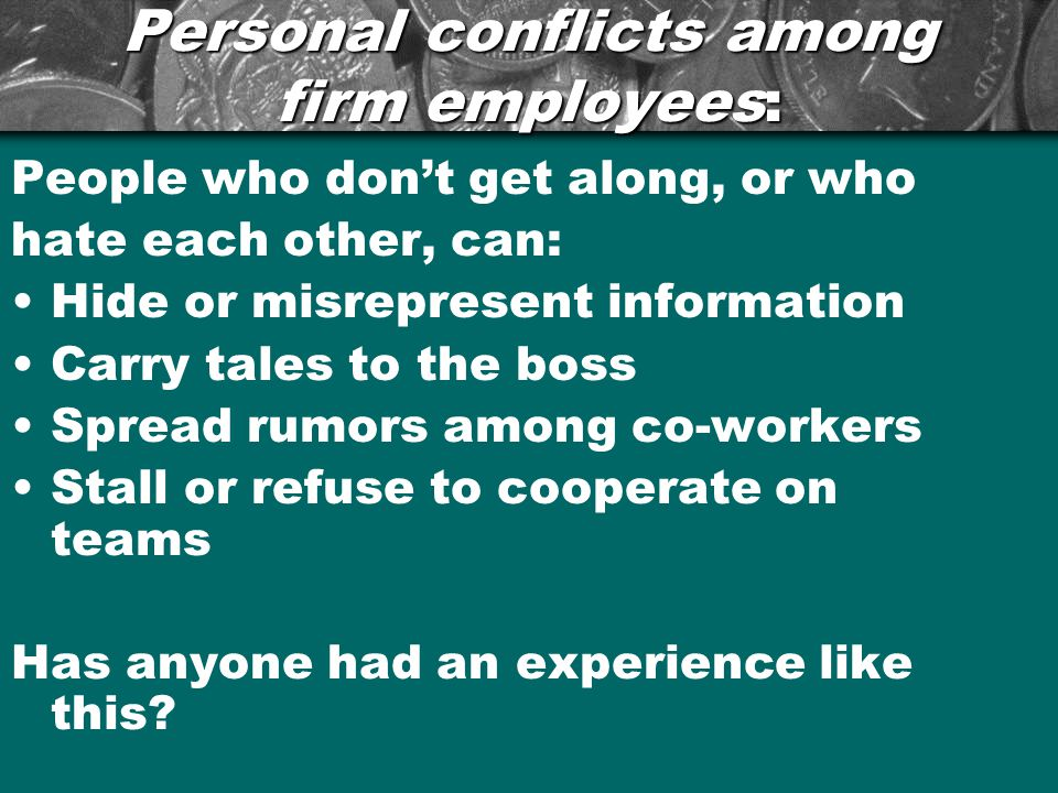 Personal conflicts among firm employees: People who don't get along, or who hate each other, can: Hide or misrepresent information Carry tales to the boss Spread rumors among co-workers Stall or refuse to cooperate on teams Has anyone had an experience like this