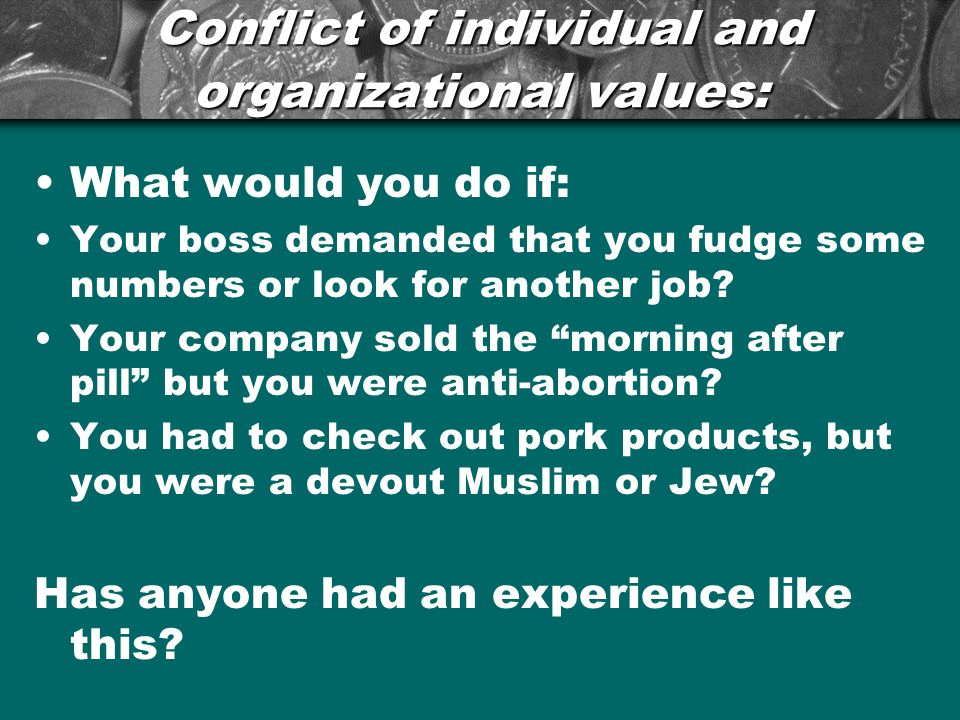 Conflict of individual and organizational values: What would you do if: Your boss demanded that you fudge some numbers or look for another job.