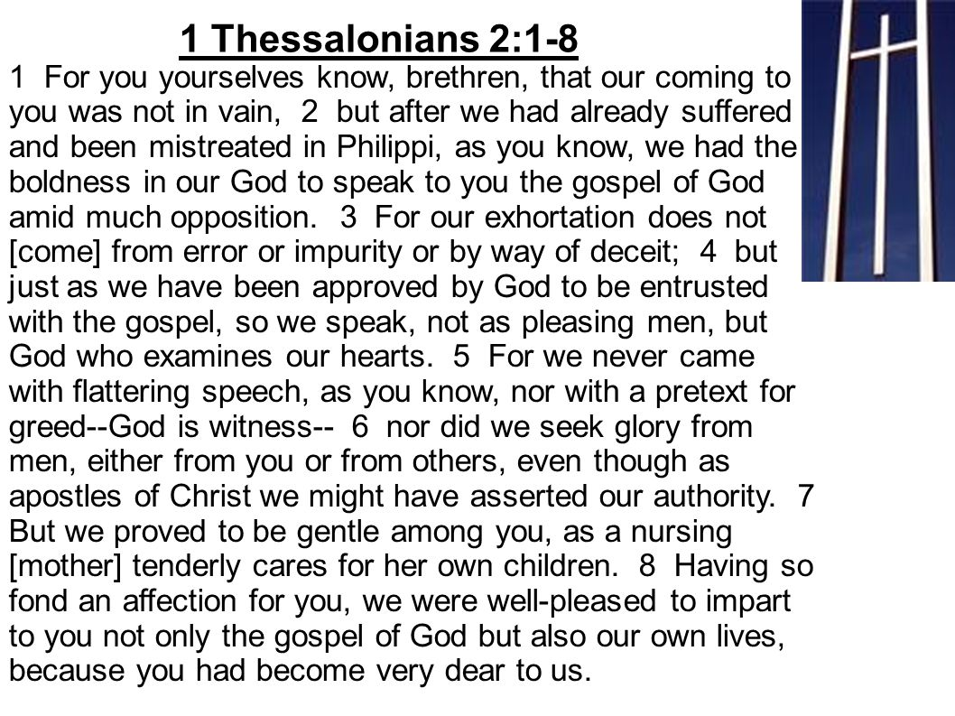 1 For you yourselves know, brethren, that our coming to you was not in vain, 2 but after we had already suffered and been mistreated in Philippi, as you know, we had the boldness in our God to speak to you the gospel of God amid much opposition.