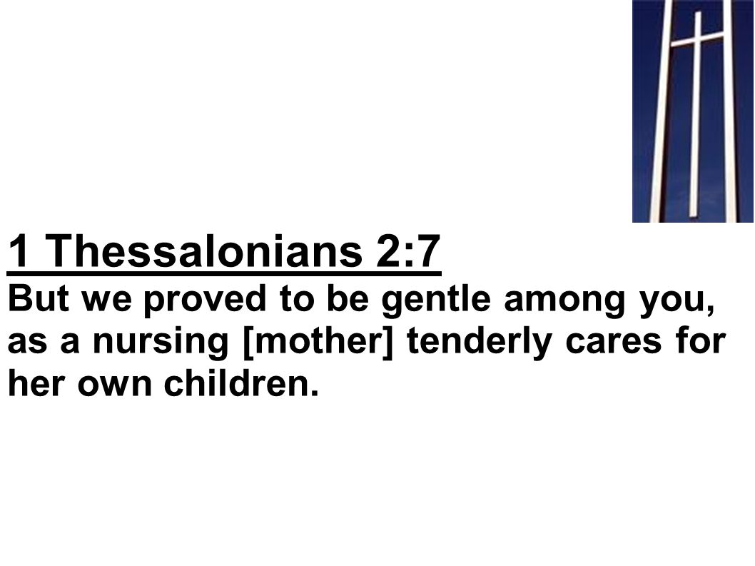 1 Thessalonians 2:7 But we proved to be gentle among you, as a nursing [mother] tenderly cares for her own children.