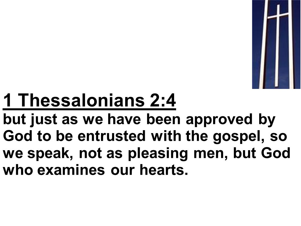 1 Thessalonians 2:4 but just as we have been approved by God to be entrusted with the gospel, so we speak, not as pleasing men, but God who examines our hearts.