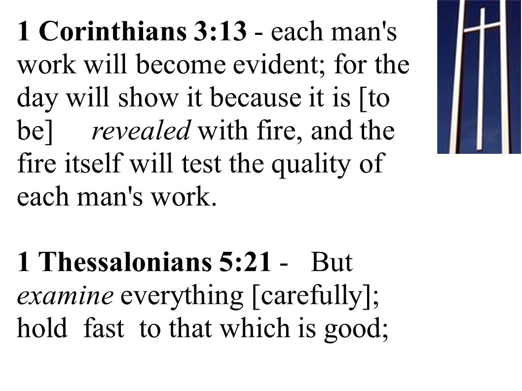 1 Corinthians 3:13 - each man s work will become evident; for the day will show it because it is [to be] revealed with fire, and the fire itself will test the quality of each man s work.