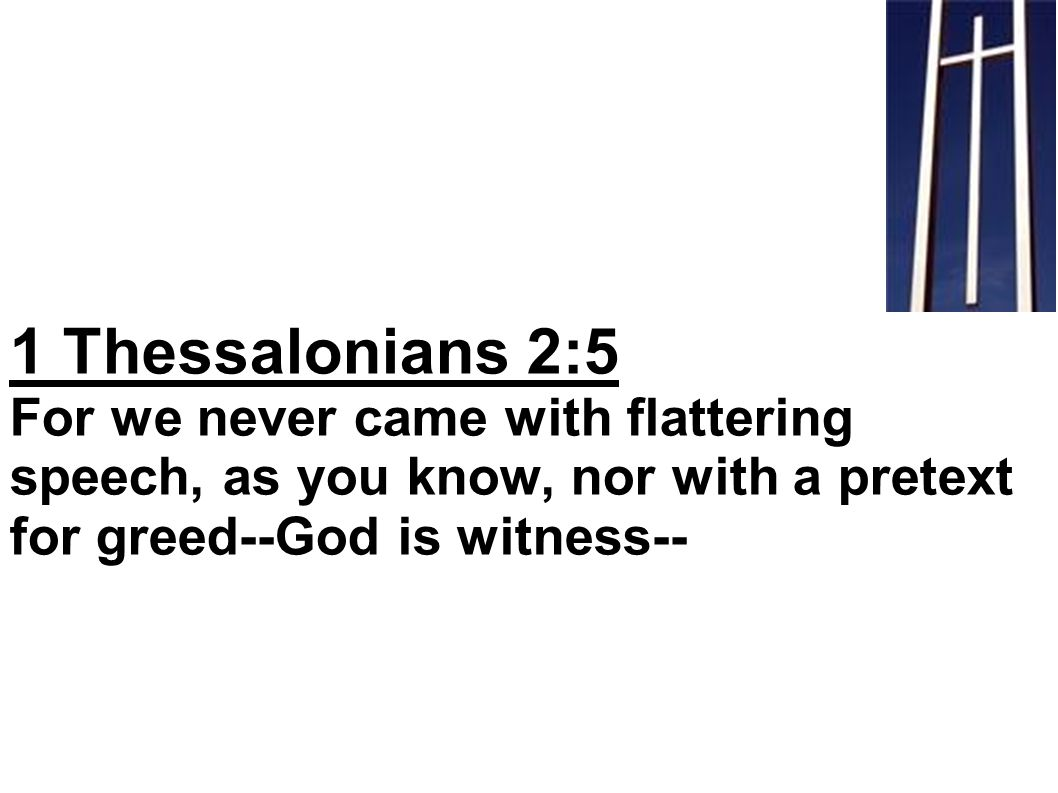 1 Thessalonians 2:5 For we never came with flattering speech, as you know, nor with a pretext for greed--God is witness--