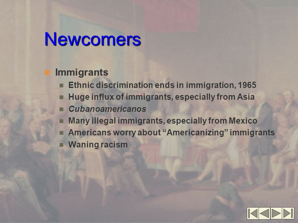 Newcomers Immigrants Ethnic discrimination ends in immigration, 1965 Huge influx of immigrants, especially from Asia Cubanoamericanos Many illegal immigrants, especially from Mexico Americans worry about Americanizing immigrants Waning racism