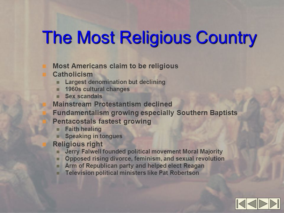 The Most Religious Country Most Americans claim to be religious Catholicism Largest denomination but declining 1960s cultural changes Sex scandals Mainstream Protestantism declined Fundamentalism growing especially Southern Baptists Pentacostals fastest growing Faith healing Speaking in tongues Religious right Jerry Falwell founded political movement Moral Majority Opposed rising divorce, feminism, and sexual revolution Arm of Republican party and helped elect Reagan Television political ministers like Pat Robertson