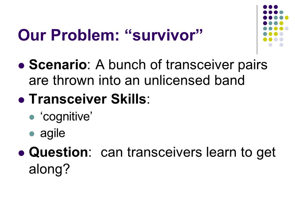 Our Problem: survivor Scenario: A bunch of transceiver pairs are thrown into an unlicensed band Transceiver Skills: 'cognitive' agile Question: can transceivers learn to get along