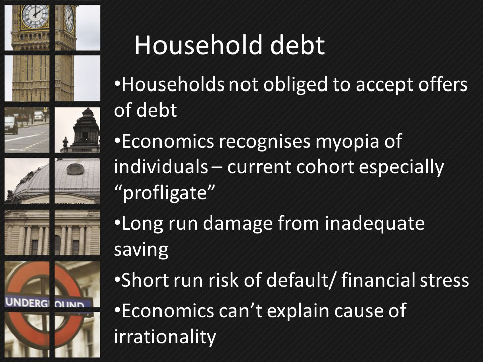 "Households not obliged to accept offers of debt Economics recognises myopia of individuals – current cohort especially ""profligate"" Long run damage fr"