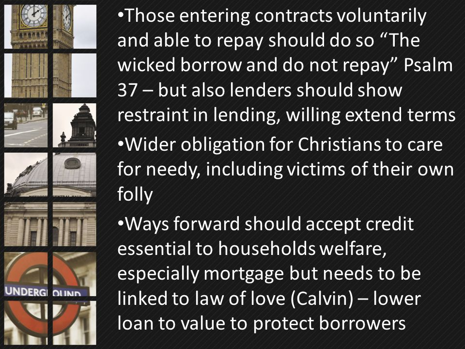 "Those entering contracts voluntarily and able to repay should do so ""The wicked borrow and do not repay"" Psalm 37 – but also lenders should show restr"
