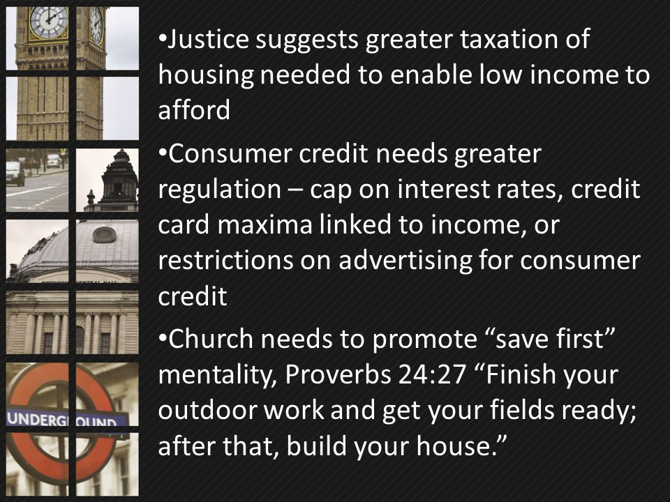 Justice suggests greater taxation of housing needed to enable low income to afford Consumer credit needs greater regulation – cap on interest rates, c