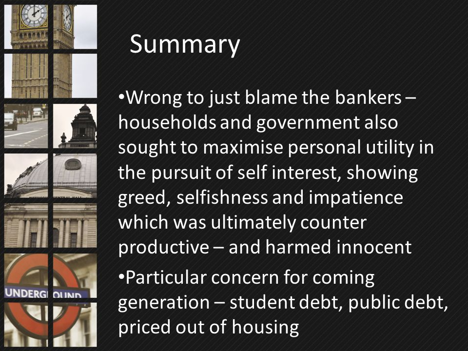 Wrong to just blame the bankers – households and government also sought to maximise personal utility in the pursuit of self interest, showing greed, s