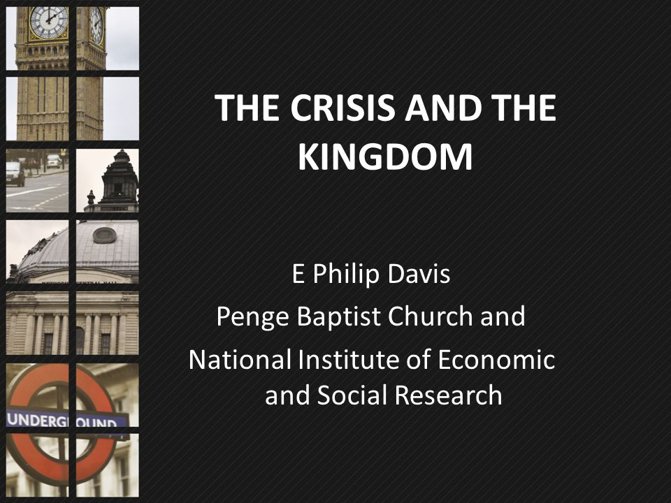 THE CRISIS AND THE KINGDOM E Philip Davis Penge Baptist Church and National Institute of Economic and Social Research