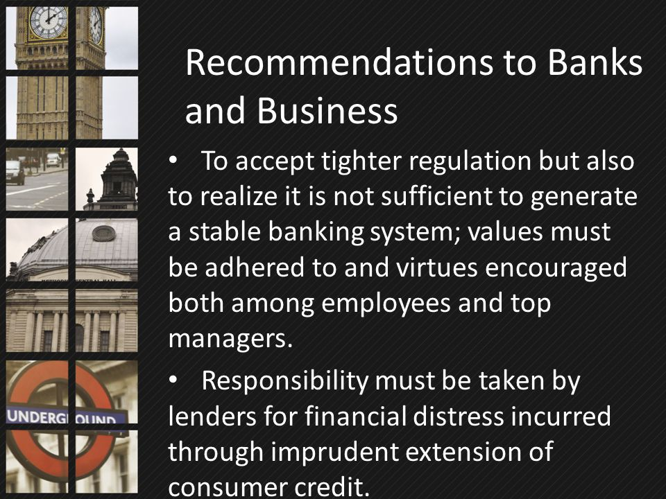 To accept tighter regulation but also to realize it is not sufficient to generate a stable banking system; values must be adhered to and virtues encou