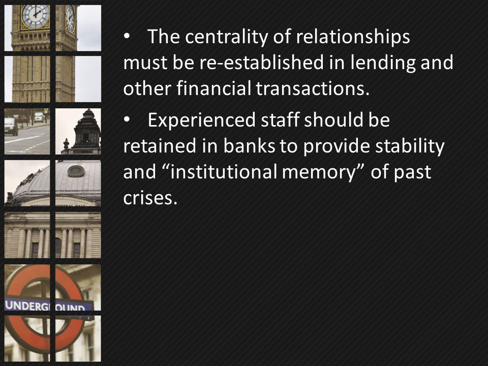 The centrality of relationships must be re-established in lending and other financial transactions. Experienced staff should be retained in banks to p