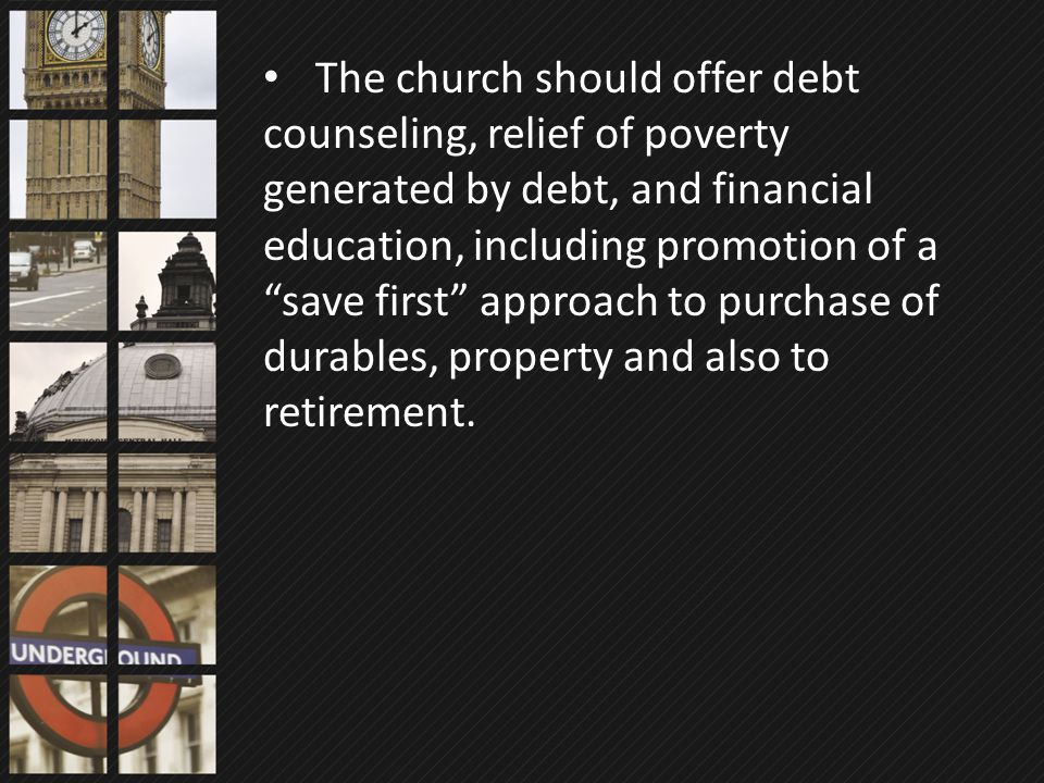 "The church should offer debt counseling, relief of poverty generated by debt, and financial education, including promotion of a ""save first"" approach"