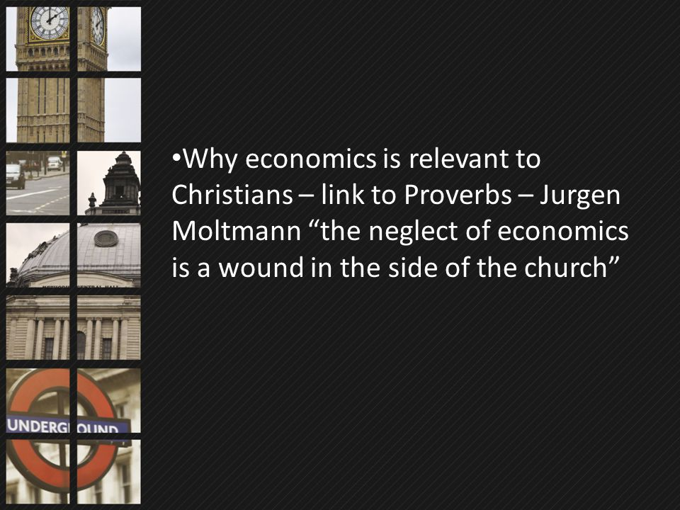 "Why economics is relevant to Christians – link to Proverbs – Jurgen Moltmann ""the neglect of economics is a wound in the side of the church"""