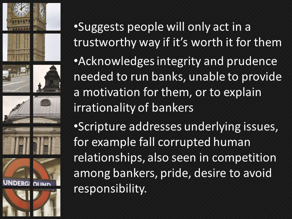 Suggests people will only act in a trustworthy way if it's worth it for them Acknowledges integrity and prudence needed to run banks, unable to provid