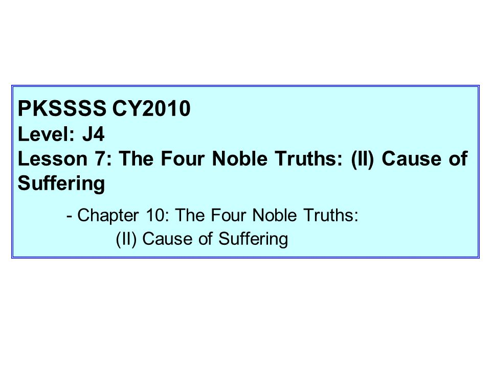 PKSSSS CY2010 Level: J4 Lesson 7: The Four Noble Truths: (II) Cause of Suffering - Chapter 10: The Four Noble Truths: (II) Cause of Suffering