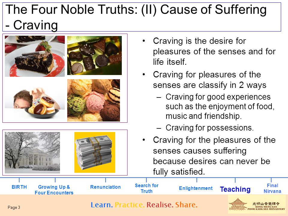 The Four Noble Truths: (II) Cause of Suffering - Craving Craving is the desire for pleasures of the senses and for life itself. Craving for pleasures