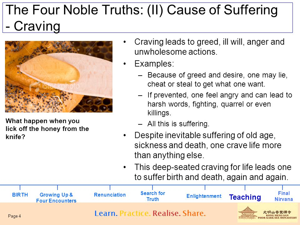 The Four Noble Truths: (II) Cause of Suffering - Craving Craving leads to greed, ill will, anger and unwholesome actions. Examples: –Because of greed