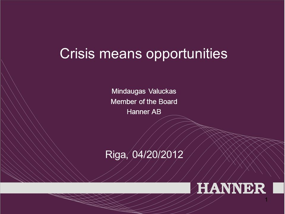 11 Crisis means opportunities Mindaugas Valuckas Member of the Board Hanner AB Riga, 04/20/2012
