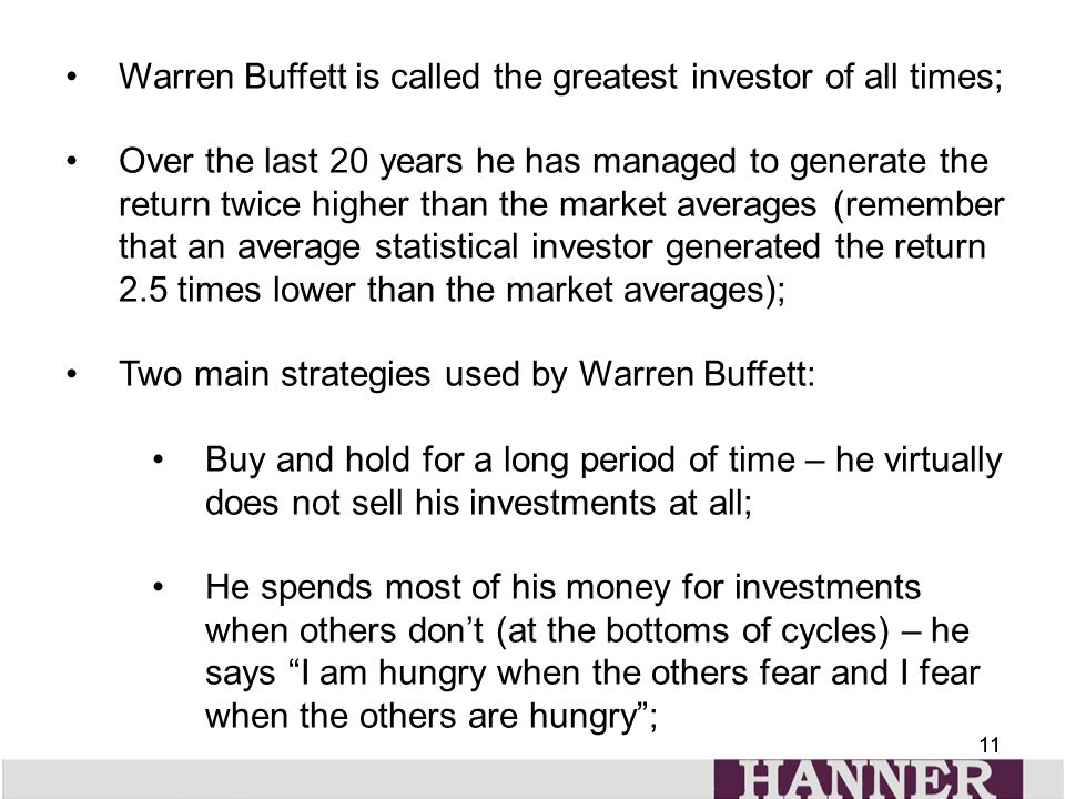 11 Warren Buffett is called the greatest investor of all times; Over the last 20 years he has managed to generate the return twice higher than the market averages (remember that an average statistical investor generated the return 2.5 times lower than the market averages); Two main strategies used by Warren Buffett: Buy and hold for a long period of time – he virtually does not sell his investments at all; He spends most of his money for investments when others don't (at the bottoms of cycles) – he says I am hungry when the others fear and I fear when the others are hungry ;
