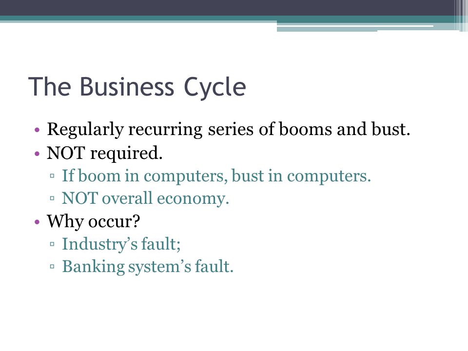 The Business Cycle Regularly recurring series of booms and bust.