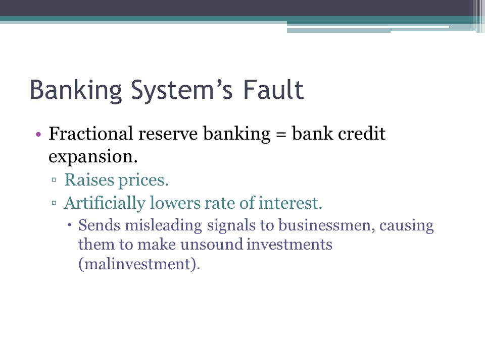 Banking System's Fault Fractional reserve banking = bank credit expansion. ▫Raises prices. ▫Artificially lowers rate of interest.  Sends misleading s