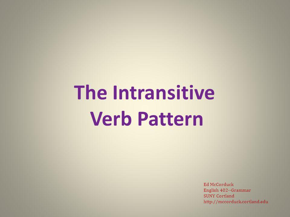 The Intransitive Verb Pattern Ed McCorduck English 402--Grammar SUNY Cortland http://mccorduck.cortland.edu