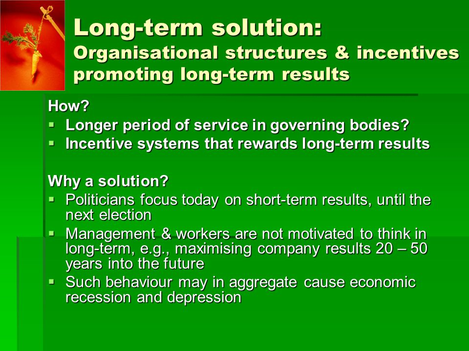 Long-term solution: Organisational structures & incentives promoting long-term results How.