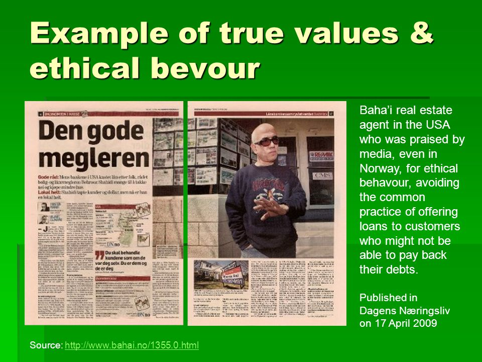 Example of true values & ethical bevour Baha'i real estate agent in the USA who was praised by media, even in Norway, for ethical behavour, avoiding the common practice of offering loans to customers who might not be able to pay back their debts.