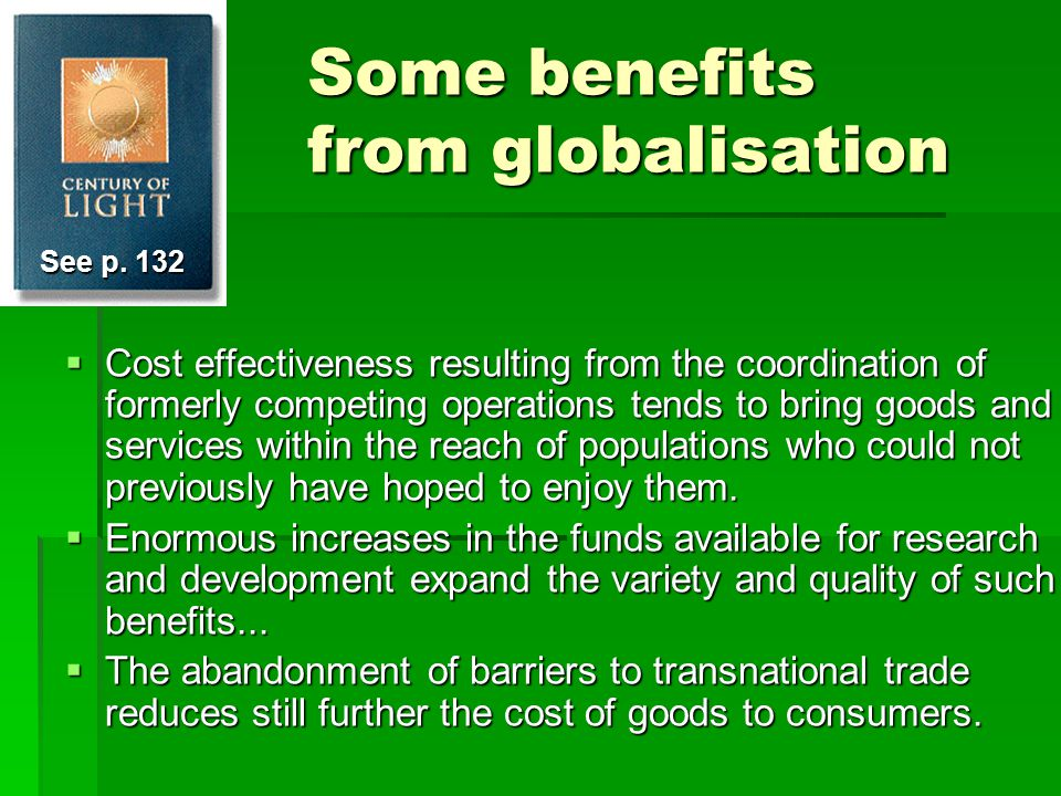 Some benefits from globalisation  Cost effectiveness resulting from the coordination of formerly competing operations tends to bring goods and services within the reach of populations who could not previously have hoped to enjoy them.