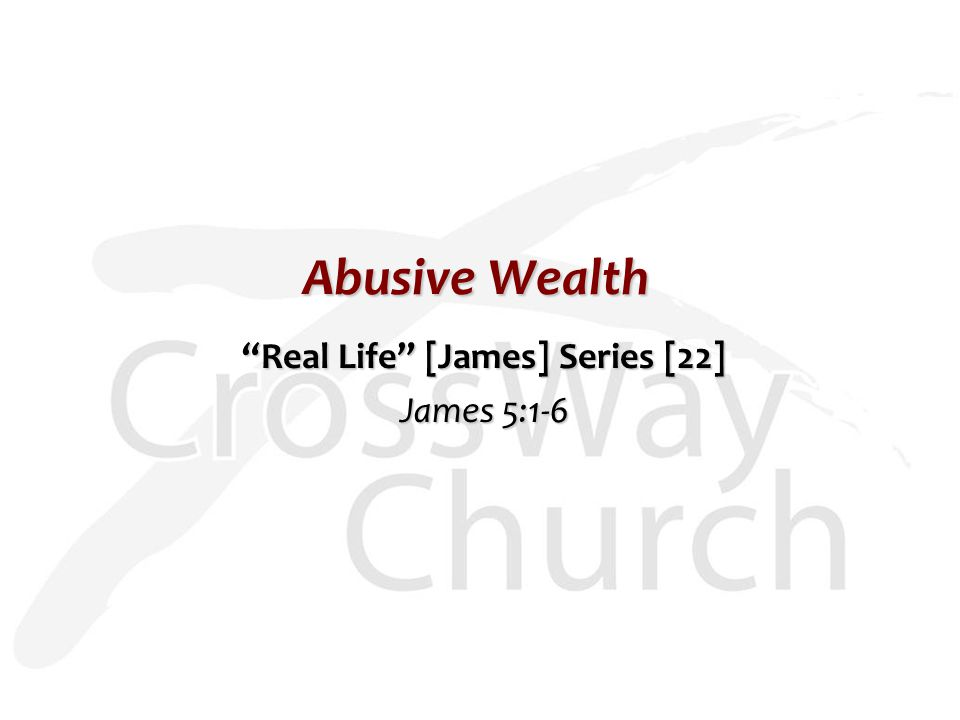 "Abusive Wealth ""Real Life"" [James] Series [22] James 5:1-6"